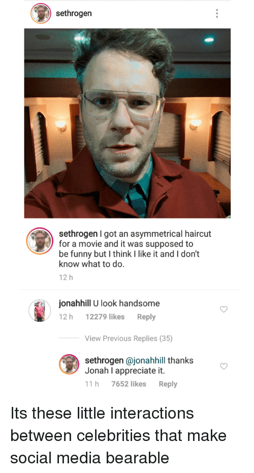 Interactions: sethrogen  sethrogen I got an asymmetrical haircut  for a movie and it was supposed to  be funny but I think I like it and I don't  know what to do.  12 h  onahhill U look handsome  12 h 12279 likes Reply  View Previous Replies (35)  sethrogen @jonahhill thanks  Jonah I appreciate it.  11 h 7652 likes Reply Its these little interactions between celebrities that make social media bearable