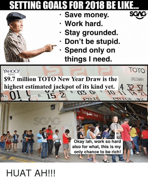 Be Like, Goals, and Memes: SETTING GOALS FOR 2018 BE LIKE...  Save money.  .Work hard.  Stay grounded.  Don't be stupid.  Spend only on  things I need.  YAHOO!  TOTO  NEWS  S9.7 million TOTO New Year Draw is the OINARY  highest estimated jackpot of its kind yet. 4 32  PRE  PRTCE-32  Okay lah, work so hard  also for what, this is my  only chance to be rich! HUAT AH!!!