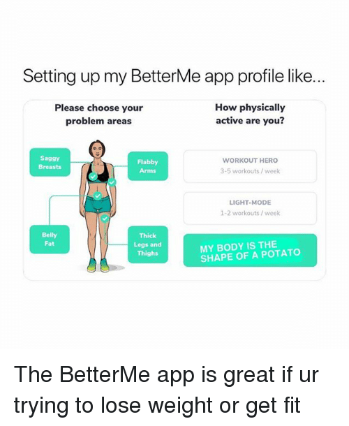 Potato, Fat, and How: Setting up my BetterMe app profile like  Please choose your  problem areas  How physically  active are you?  Saggy  Breasts  Flabby  Arms  WORKOUT HERO  3-5 workouts / week  LIGHT-MODE  1-2 workouts/ week  Belly  Fat  Thick  Legs and  Thighs  MY BODY IS THE  SHAPE OF A POTATO The BetterMe app is great if ur trying to lose weight or get fit