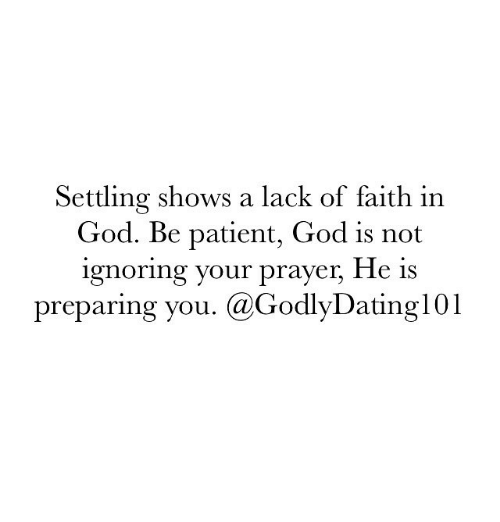 Lack Of Faith: Settling shows a lack of faith in  God. Be patient, God is not  ignoring your prayer, He is  preparing you. (a GodlyDating 101