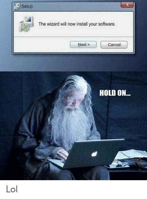 Cancel: Setup  The wizard will now install your software  Next>  Cancel  HOLD ON... Lol