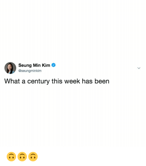 Relatable, Been, and Kim: Seung Min Kim  @seungminkim  What a century this week has been 🙃🙃🙃