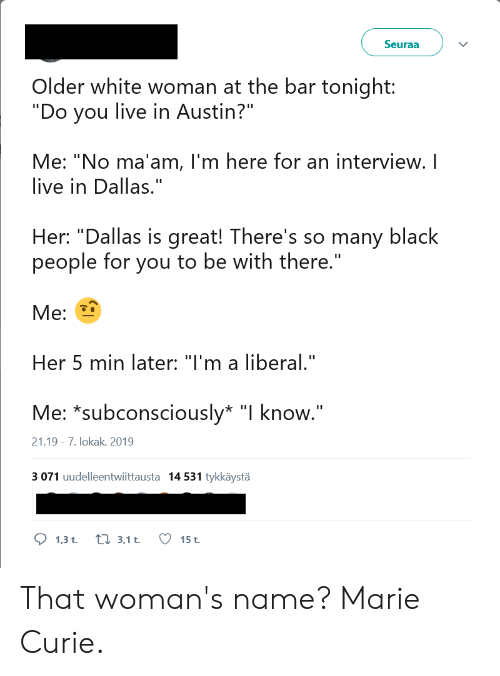 """no maam: Seuraa  Older white woman at the bar tonight:  """"Do you live in Austin?""""  Me: """"No ma'am, l'm here for an interview. I  live in Dallas.""""  Her: """"Dallas is great! There's so many black  people for you to be with there.""""  Ме:  Her 5 min later: """"I'm a liberal.""""  Me: *subconsciously* """"I know.""""  21.19 7. lokak. 2019  3 071 uudelleentwiittausta 14 531 tykkäystä  1,3 t.  ti 3,1 t  15 t. That woman's name? Marie Curie."""