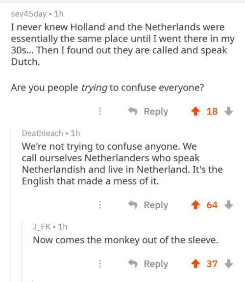 You People: sev45day 1h  I never knew Holland and the Netherlands were  essentially the same place until I went there in my  30s... Then I found out they are called and speak  Dutch.  Are you people trying to confuse everyone?  Reply  18  Deathleach 1h  We're not trying to confuse anyone. We  call ourselves Netherlanders who speak  Netherlandish and live in Netherland. It's the  English that made a mess of it.  Reply  64  J_FK 1h  Now comes the monkey out of the sleeve.  Reply  37