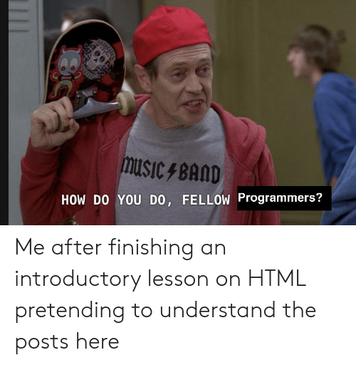 How, Html, and You: SEVECT  HOW DO YOU DO, FELLOW Programmers? Me after finishing an introductory lesson on HTML pretending to understand the posts here