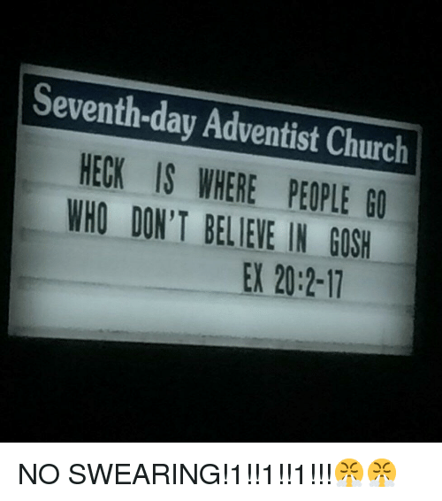 No Swearing: Seventh-day Adventist Church  HECK IS WHERE PEOPLE G0  WHO DON'T BELIEVE IN GOSH  EX 20:2-17 <p>NO SWEARING!1!!1!!1!!!😤😤</p>