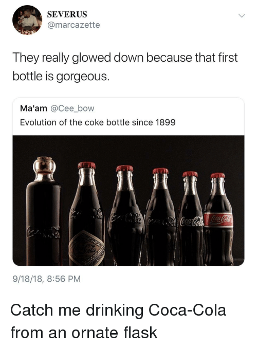 flask: SEVERUS  @marcazette  They really glowed down because that first  bottle is gorgeous.  Ma'am @Cee_bow  Evolution of the coke bottle since 1899  9/18/18, 8:56 PM Catch me drinking Coca-Cola from an ornate flask