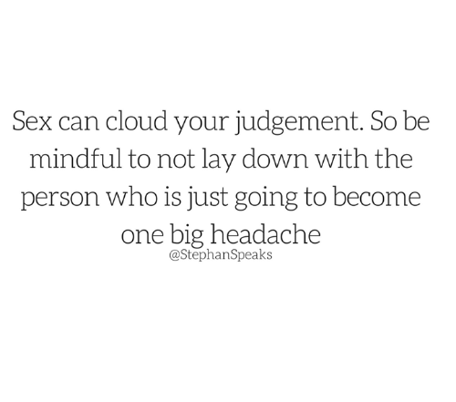 Judgementality: Sex can cloud your judgement. So be  mindful to not lay down with the  person who is just going to become  one big headache  @Stephan Speaks