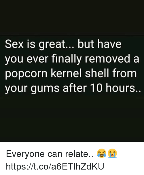 Sex, Popcorn, and Shell: Sex is great... but have  vou ever finally removed a  popcorn kernel shell from  your gums after 10 hours. Everyone can relate.. 😂😭 https://t.co/a6ETlhZdKU