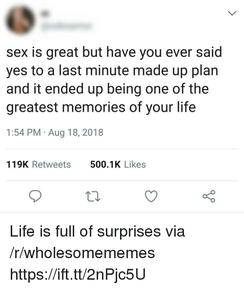 Life, Sex, and Yes: sex is great but have you ever said  yes to a last minute made up plan  and it ended up being one of the  greatest memories of your life  1:54 PM Aug 18, 2018  119K Retweets  500.1K Likes Life is full of surprises via /r/wholesomememes https://ift.tt/2nPjc5U