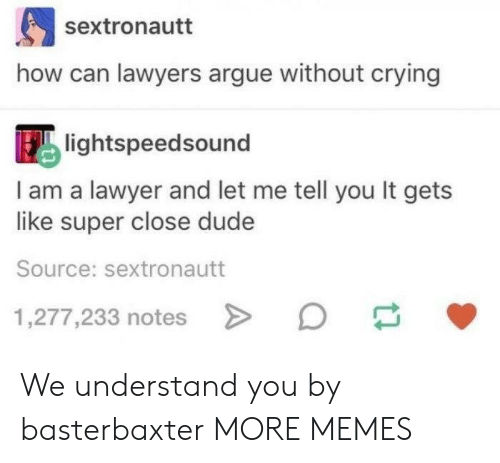 Lawyers: sextronautt  how can lawyers argue without crying  lightspeedsound  I am a lawyer and let me tell you It gets  like super close dude  Source: sextronautt  1,277,233 notes We understand you by basterbaxter MORE MEMES