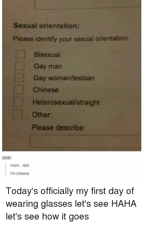 Dad, Chinese, and Glasses: Sexual orientation:  Please identify your sexual orientation  Bisexual  Gay man  Gay woman/lesbian  Chinese  Heterosexual straight  Other:  Please describe:  aslan  mom...dad..  I'm chinese Today's officially my first day of wearing glasses let's see HAHA let's see how it goes