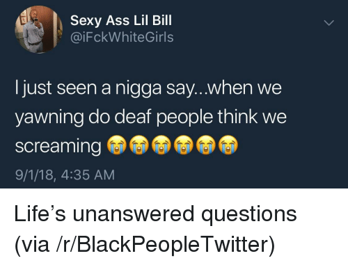 yawning: Sexy Ass Lil Bill  @iFckWhiteGirls  I just seen a nigga say...when we  yawning do deaf people think we  screaming  9/1/18, 4:35 AM Life's unanswered questions (via /r/BlackPeopleTwitter)