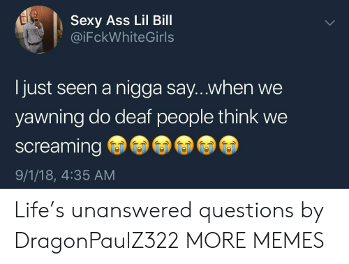 yawning: Sexy Ass Lil Bill  @iFckWhiteGirls  I just seen a nigga say...when we  yawning do deaf people think we  screaming  9/1/18, 4:35 AM Life's unanswered questions by DragonPaulZ322 MORE MEMES