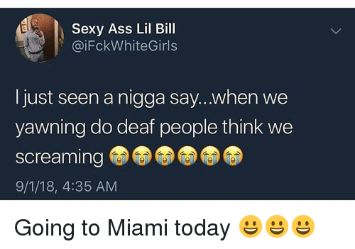 yawning: Sexy Ass Lil Bill  @iFckWhiteGirls  Ijust seen a nigga say...when we  yawning do deaf people think we  screaming  9/1/18, 4:35 AM Going to Miami today 😀😀😀