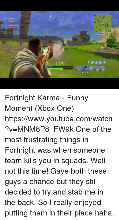 xbox one: SF  5 50  2 Fortnight Karma - Funny Moment (Xbox One) https://www.youtube.com/watch?v=MNM8P8_FW9k  One of the most frustrating things in Fortnight was when someone team kills you in squads. Well not this time! Gave both these guys a chance but they still decided to try and stab me in the back. So I really enjoyed putting them in their place haha.