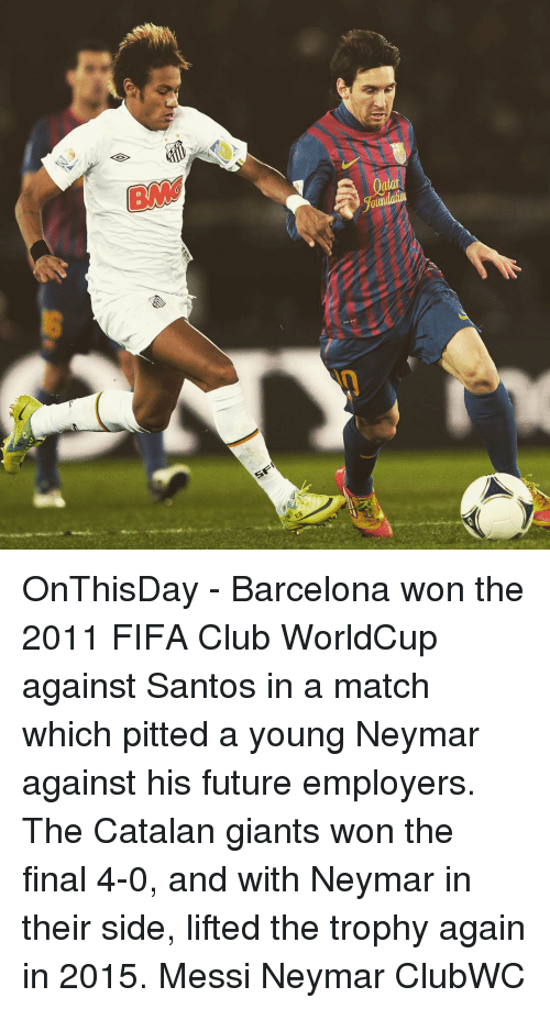 catalan: SF OnThisDay - Barcelona won the 2011 FIFA Club WorldCup against Santos in a match which pitted a young Neymar against his future employers. The Catalan giants won the final 4-0, and with Neymar in their side, lifted the trophy again in 2015. Messi Neymar ClubWC