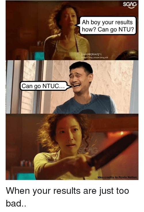 ahs: SGAG  Ah boy your results  how? Can go NTU?  Can go NTUC  Idea credits to Rovin Natio When your results are just too bad..