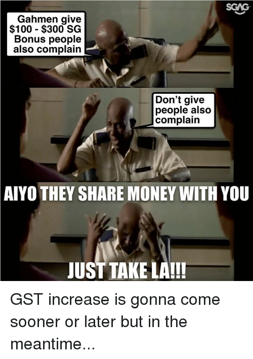 gst: SGAG  Gahmen give  $100 - $300 SG  Bonus people  also complain  Don't give  people also  complain  AIYO THEY SHARE MONEY WITH YOU  JUST TAKE LA!!! GST increase is gonna come sooner or later but in the meantime...