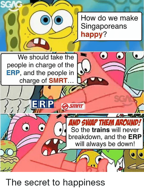 Memes, Happy, and Happiness: SGAG  How do we make  Singaporeans  happy?  We should take the  people in charge of the  ERP, and the people in  charge of SMRT  AND SWAP THEM AROUND!  So the trains will never  breakdown, and the ERP  will always be down!  ed The secret to happiness