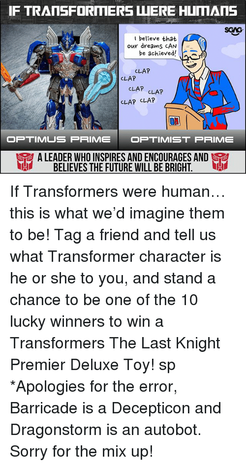 transformer: SGAG  I believe that  our dreams CAN  e achieved  CLAP  CLAP  CLAP CLAT  CLAP CLAP  OP TIMUS PRIMEOPTIMIST PRIME  A LEADERWHO INSPIRES ANDENCOURAGES AND  BELIEVES THE FUTURE WILL BE BRIGHT.  I If Transformers were human… this is what we'd imagine them to be! Tag a friend and tell us what Transformer character is he or she to you, and stand a chance to be one of the 10 lucky winners to win a Transformers The Last Knight Premier Deluxe Toy! sp *Apologies for the error, Barricade is a Decepticon and Dragonstorm is an autobot. Sorry for the mix up!