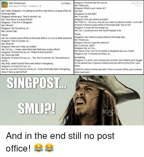 Confirmated: SGAG  Singpost: I'll check that for you sir.  Me: Thank you.  Singpost: What's your name, sir?  Me: Neil  Singapost: Is that Nial?  Me: If you like.  Singpost: And your phone number?  Me: FOR F... I'm sorry. why do you need my phone number. I just want  to know if there's a post office in Rivervale Mall, Yes or no?  Singpost: In case the line hangs up.  Me: Yes, I could see why that would happen a lot.  Pausc  Singpost: Yes, there is a post office at Rivervale Mall  Me: Thank you.  Singpost: Do you need the address?  Me: It's Eunos, right?  Singpost: No, sir. It's...  Me: Never mind. You're not based in Singapore are you, mate?  Singpost: No, I'm based overseas, sir.  Neil Humphreys  Yesterday at 12:36pm-Singapore ,  Follow  Me: Hello, Singpost, I'm calling to confirm that there is a post office at  Rivervale Mall.  Singpost phone guy: That is correct, sir  Me: That there is a post office?  Singpost: That this is Singpost.  Me: Where?  Singpost: On the phone, sir  Me: I know that.  Pause  Me: So is there a post office at Rivervale Mall or is it just a SAM machn?  Singpost: That is correct, sir.  Me: What is?  Singpost: How can i help you today?  Me: For fuc... I mean, does Rivervale Mall have a post office?  Singpost: ll check for you sir. Where is the location?  Me: Rivervale Mall  singpost: ITl check for you sir... Yes, that is correct, sir. The address is No kidding.  Eunos  Me: Wait, what? Eunos? Rivervale Mall is in Sengkang.  Singpost: Ill check for you, sir  Me: No, you don't have to check, sir. I know Rivervale Mall is Sengkang. (UPDATE: went to Rivervale Mall. There is no post office, just a bloody  Does it have a post office?  Singpost, I'm all for cost cutting (and certainly don't blame poor bugger  on the phone) but I'd grown a beard and lost will to live by time i was  done  ...  SAM machine!!)  SINGPOST  SMLJP And in the end still no post office! 😂😂