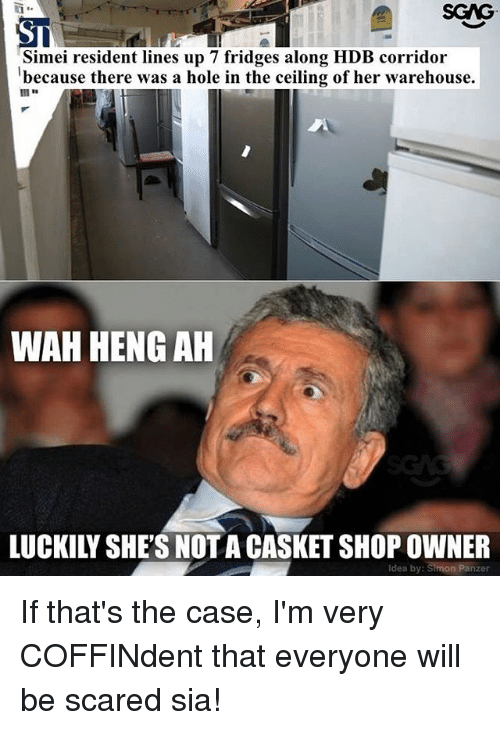 Warehouse: SGAG  ST  Simei resident lines up 7 fridges along HDB corridor  because there was a hole in the ceiling of her warehouse.  WAH HENG AH  LUCKILY SHE'S NOTA CASKET SHOP OWNER  Idea by: Simon Panzer If that's the case, I'm very COFFINdent that everyone will be scared sia!