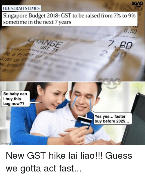 gst: SGAG  THESTRAITSTIMES  Singapore Budget 2018: GST to be raised from 7% to 9%  sometime in the next 7 years  8.50  ANGE  So baby can  I buy this  bag now??  Yes yes... faster  buy before 2025...  Image redit to 123ri New GST hike lai liao!!! Guess we gotta act fast...