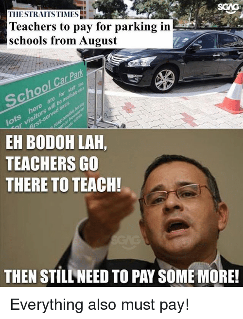 Lah: SGAG  TIIESTRAITS TIMES  Teachers to pay for parking in  schools from August  Ca  be  EH BODOH LAH,  TEACHERS GO  THERE TO TEACH!  THEN STILL NEED TO PAY SOME MORE Everything also must pay!
