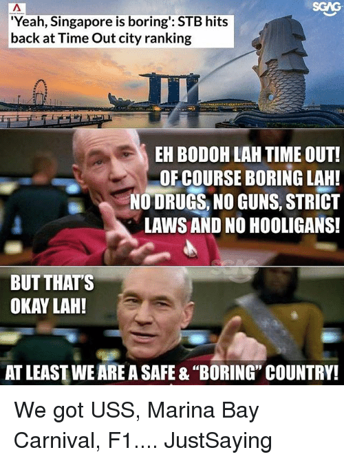 """uss: SGAG  Yeah, Singapore is boring': STB hits  back at Time Out city ranking  EH BODOH LAH TIME OUT!  OF COURSE BORING LAH!  NO DRUGS, NO GUNS, STRICT  LAWS AND NO HOOLIGANS!  BUT THAT'S  OKAY LAH!  AT LEAST WE ARE A SAFE & """"BORING"""" COUNTRY! We got USS, Marina Bay Carnival, F1.... JustSaying"""