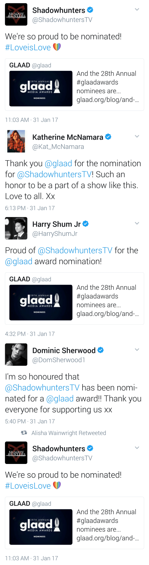 Annually: Shadowhunters  @ShadowhuntersTV  We're so proud to be nominated!  #Lovels Love  GLAAD glaad  glaad  And the 28th Annual  #glaadawards  nominees are...  glaad.org/blog/and.  28TH ANNUAL  MEDIA AWARDS  NOMINEES  11:03 AM- 31 Jan 17   Katherine McNamara  @Kat_McNamara  Thank you @glaad for the nomination  for @Shadowhunters TV! Such an  honor to be a part of a show like this.  Love to all. Xx  6:13 PM 31 Jan 17   Harry Shum Jr  @HarryShumJr  Proud of @ShadowhuntersTV for the  @glaad award nomination!  GLAAD @glaad  And the 28th Annual  #glaadawards  nominees are  glaad.org/blog/and.-...  laad  28TH ANNUAL  MEDIA AWARDS  NOMINEES  4:32 PM 31 Jan 17   Dominic Sherwood  @DomSherwoodl  I'm so honoured that  ashadowhunters IV has been nomi-  nated for a @glaad award!! Thank you  everyone for supporting us xx  5:40 PM 31 Jan 17   t7 Alisha Wainwright Retweeted  Shadowhunters  @ShadowhuntersTV  We're so proud to be nominated!  (p  #Loveis Love  GLAAD @glaad  laad  And the 28th Annual  #glaadawards  nominees are  glaad.org/blog/and.-..  28TH ANNUAL  MEDIA AWARDS  NOMINEES  11:03 AM-31 Jan 17