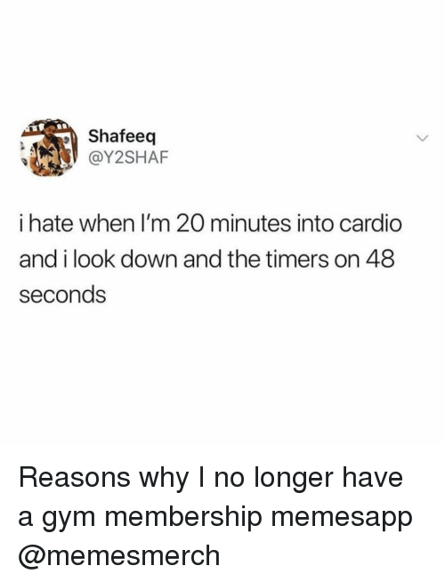 Gym, Memes, and 🤖: Shafeed  @Y2SHAF  i hate when I'm 20 minutes into cardio  and i look down and the timers on 48  seconds Reasons why I no longer have a gym membership memesapp @memesmerch