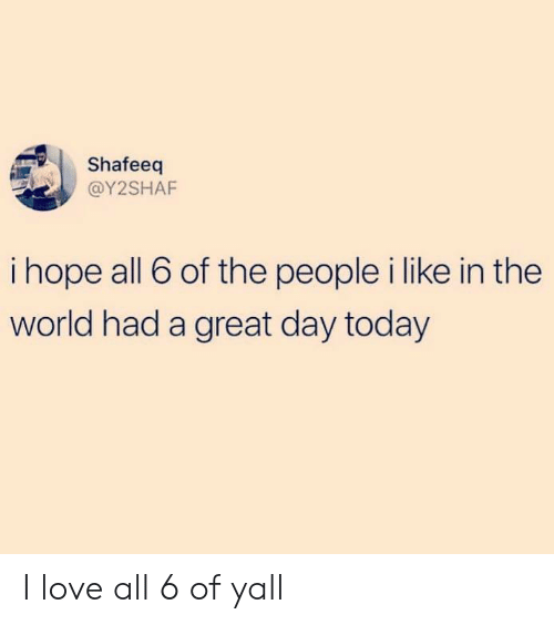 Love, Memes, and Today: Shafeeq  @Y2SHAF  i hope all 6 of the people i like in the  world had a great day today I love all 6 of yall
