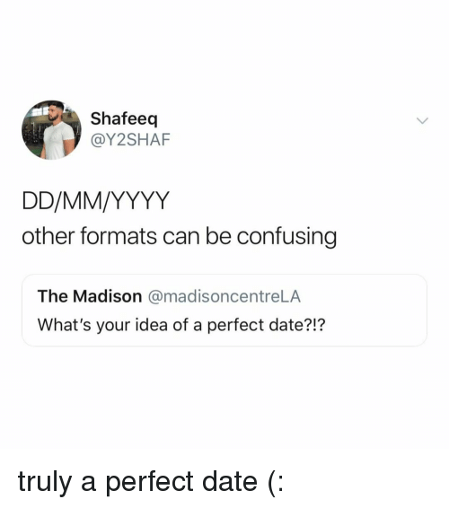 Perfect Date: Shafeeq  @Y2SHAF  other formats can be confusing  The Madison @madisoncentreLA  What's your idea of a perfect date?!? truly a perfect date (: