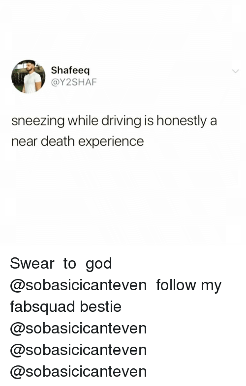 Driving, Funny, and Death: Shafeeq  @Y2SHAF  sneezing while driving is honestly a  near death experience Swear👏🏻to👏🏻god👏🏻 @sobasicicanteven 😭😭 follow my fabsquad bestie @sobasicicanteven @sobasicicanteven @sobasicicanteven