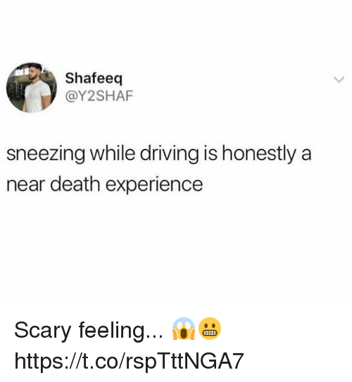 Driving, Death, and Experience: Shafeeq  @Y2SHAF  sneezing while driving is honestly a  near death experience Scary feeling... 😱😬 https://t.co/rspTttNGA7