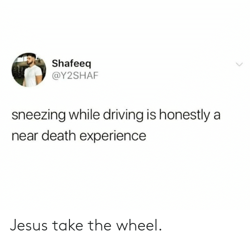 Dank, Driving, and Jesus: Shafeeq  @Y2SHAF  sneezing while driving is honestly a  near death experience Jesus take the wheel.