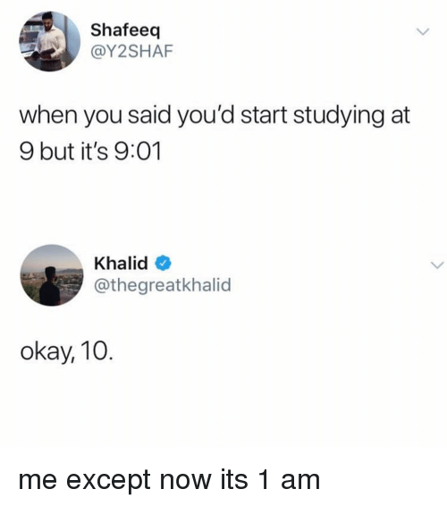 Khalid: Shafeeq  @Y2SHAF  when you said you'd start studying at  9 but it's 9:01  Khalid  @thegreatkhalid  okay, 10 me except now its 1 am