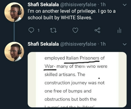 Journey: Shafi Sekalala @thisisveryfalse · 1h  I'm on another level of privilege. I go to a  school built by WHITE Slaves.  ili  Shafi Sekalala @thisisveryfalse · 1h  employed Italian Prisoners of  War- many of them wno were  skilled artisans. The  construction journey was not  one free of bumps and  obstructions but both the  averc'ond the builders