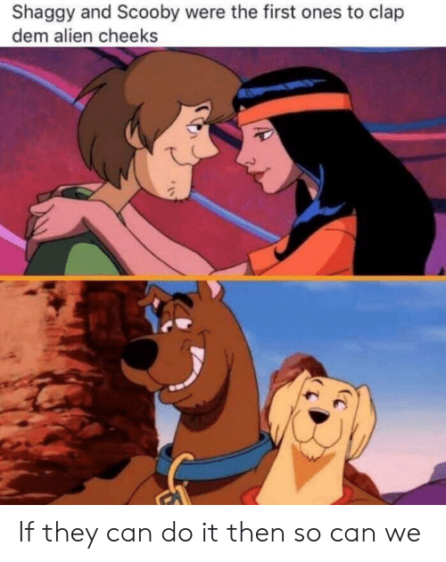 shaggy: Shaggy and Scooby were the first ones to clap  dem alien cheeks If they can do it then so can we