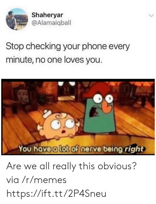 Memes, Phone, and One: Shaheryar  @Alamaiqball  Stop checking your phone every  minute, no one loves you.  You have a lot of nerve being right Are we all really this obvious? via /r/memes https://ift.tt/2P4Sneu