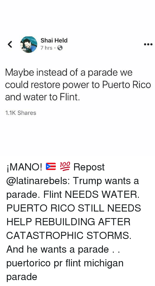flint michigan: Shai Helod  7 hrs  Maybe instead of a parade we  could restore power to Puerto Rico  and water to Flint.  1.1K Shares ¡MANO! 🇵🇷 💯 Repost @latinarebels: Trump wants a parade. Flint NEEDS WATER. PUERTO RICO STILL NEEDS HELP REBUILDING AFTER CATASTROPHIC STORMS. And he wants a parade . . puertorico pr flint michigan parade