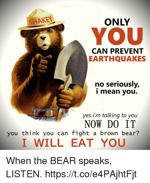 Bear, Mean, and Fight: SHAKEN  ONLY  YOU  CAN PREVENT  EARTHQUAKES  no seriously,  i mean you.  yes i'm talking to you  NOW DO IT  you think you can fight a brown bear?  I WILL EAT YOU When the BEAR speaks, LISTEN. https://t.co/e4PAjhtFjt