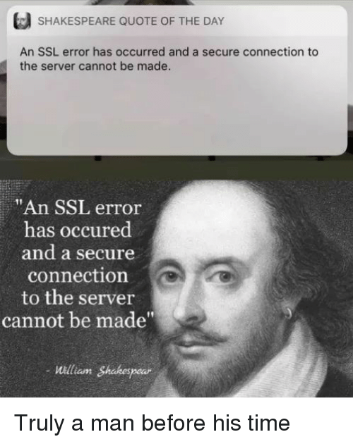 """Quote Of The Day: SHAKESPEARE QUOTE OF THE DAY  An SSL error has occurred and a secure connection to  the server cannot be made  """"An SSL error  has occured  and a secure  connection  to the server  cannot be made""""  William Shakespe Truly a man before his time"""