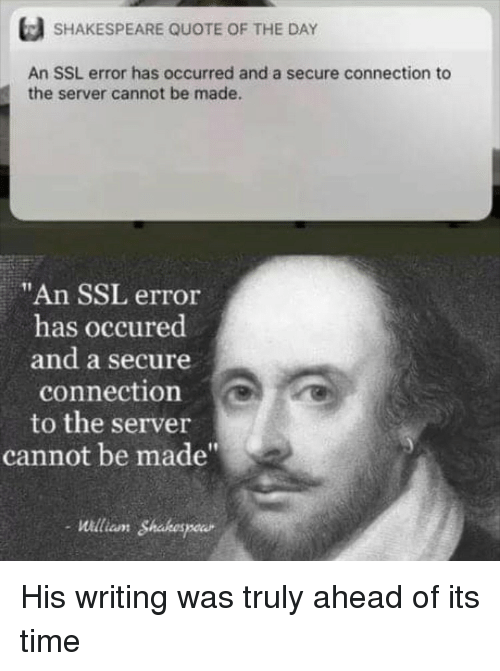 "Shakespeare, Time, and Ssl: SHAKESPEARE QUOTE OF THE DAY  An SSL error has occurred and a secure connection to  the server cannot be made.  ""An SSL error  has occured  and a secure  connection  to the server  cannot be made""  Willian Shabespeur His writing was truly ahead of its time"