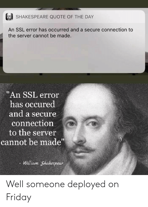 """Shakespeare: SHAKESPEARE QUOTE OF THE DAY  An SSL error has occurred and a secure connection to  the server cannot be made.  """"An SSL error  has occured  and a secure  connection  to the server  cannot be made""""  - William Shakespear Well someone deployed on Friday"""