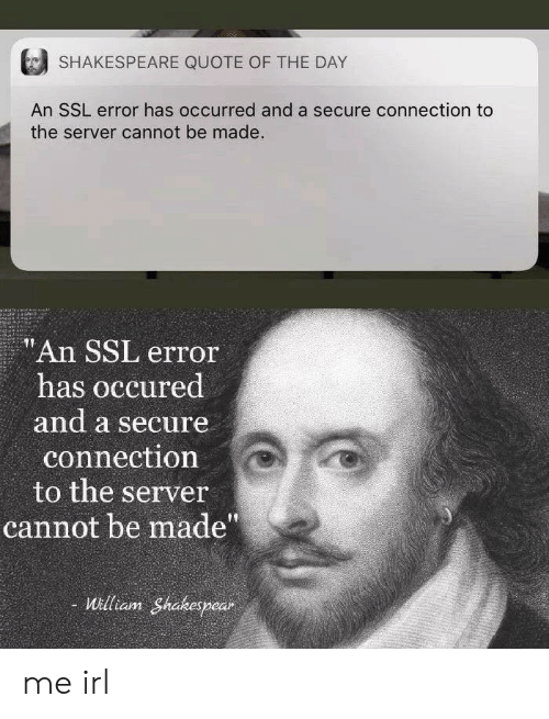 """Shakespeare: SHAKESPEARE QUOTE OF THE DAY  An SSL error has occurred and a secure connection to  the server cannot be made.  """"An SSL error  has occured  and a secure  connection  to the server  cannot be made""""  William Shakespear me irl"""