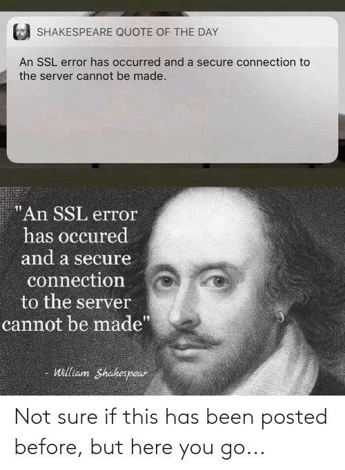 """Quote Of The Day: SHAKESPEARE QUOTE OF THE DAY  An SSL error has occurred and a secure connection to  the server cannot be made.  """"An SSL error  has occured  and a secure  connection  to the server  cannot be made'  William Shakespear Not sure if this has been posted before, but here you go..."""