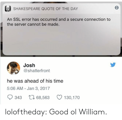 Quote Of The Day: SHAKESPEARE QUOTE OF THE DAY  J  An SSL error has occurred and a secure connection to  the server cannot be made.  Josh  @shatterfront  he was ahead of his time  5:06 AM - Jan 3, 2017  343 68,563 130,170 loloftheday:  Good ol William.
