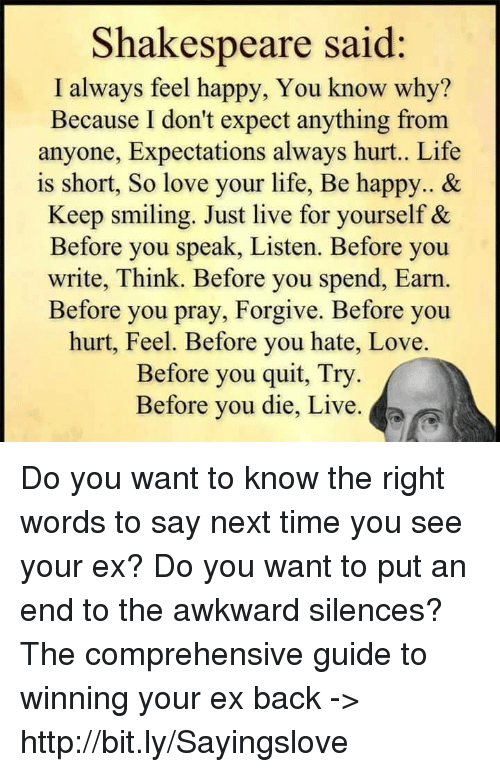 Awkward Silences: Shakespeare said  I always feel happy, You know why?  Because I don't expect anything from  anyone, Expectations always hurt.. Life  is short, So love your life, Be happy.. &  Keep smiling. Just live for yourself &  Before you speak, Listen. Before you  write, Think. Before you spend, Earn  Before you pray, Forgive. Before you  hurt, Feel. Before you hate, Love.  Before you quit, Try  Before you die, Live. a Do you want to know the right words to say next time you see your ex? Do you want to put an end to the awkward silences? The comprehensive guide to winning your ex back -> http://bit.ly/Sayingslove